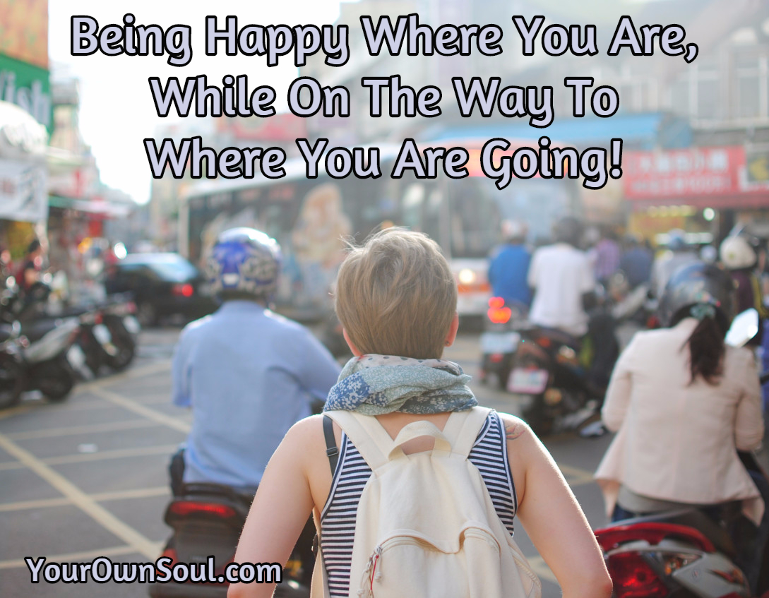 Being Happy Where You Are, While On The Way To Where You Are Going…